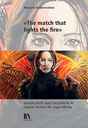 Cover: Manuela Kalbermatten: «The Match that Lights the Fire». Gesellschaft und Geschlecht in Future-Fiction für Jugendliche. Zürich: Chronos 2020.